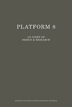 Platform 8: An Index of Design and Research, Harvard University Graduate School of Design