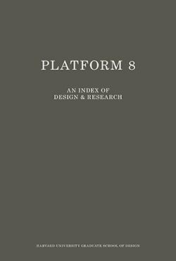 Platform 8: An Index of Design and Research, Harvard University Graduate School of Design