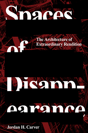 Spaces of Disappearance: The Architecture of Extraordinary Rendition